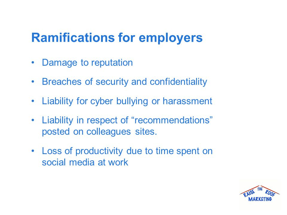 Ramifications for employers Damage to reputation Breaches of security and confidentiality Liability for cyber bullying or harassment Liability in respect of recommendations posted on colleagues sites.