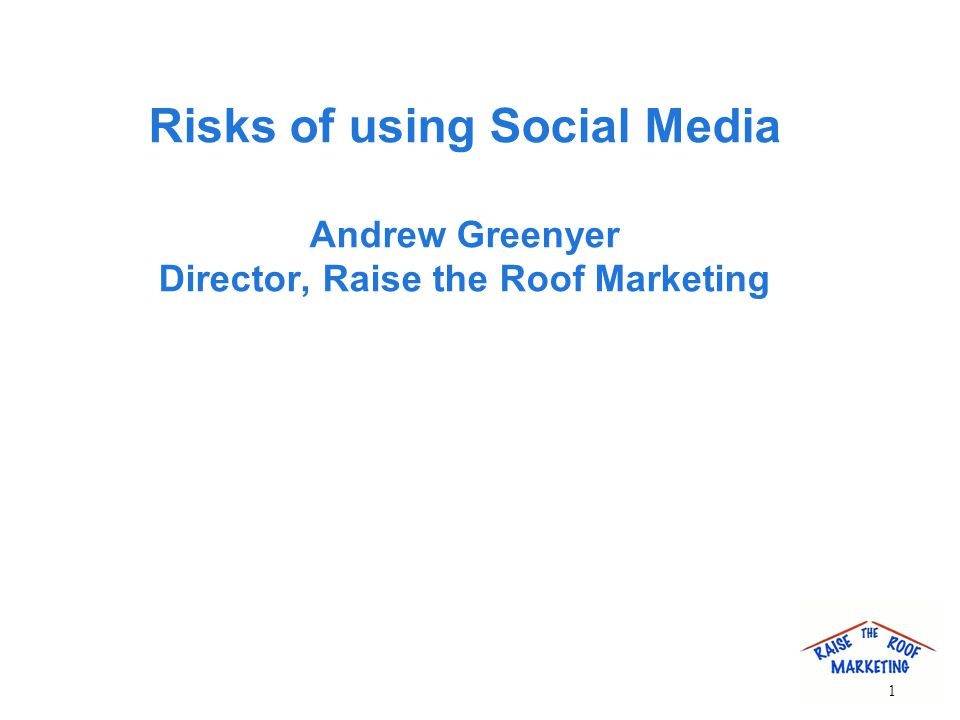 Risks of using Social Media Andrew Greenyer Director, Raise the Roof Marketing 1