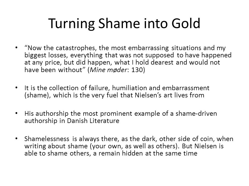 Turning Shame into Gold Now the catastrophes, the most embarrassing situations and my biggest losses, everything that was not supposed to have happened at any price, but did happen, what I hold dearest and would not have been without (Mine møder: 130) It is the collection of failure, humiliation and embarrassment (shame), which is the very fuel that Nielsen's art lives from His authorship the most prominent example of a shame-driven authorship in Danish Literature Shamelessness is always there, as the dark, other side of coin, when writing about shame (your own, as well as others).