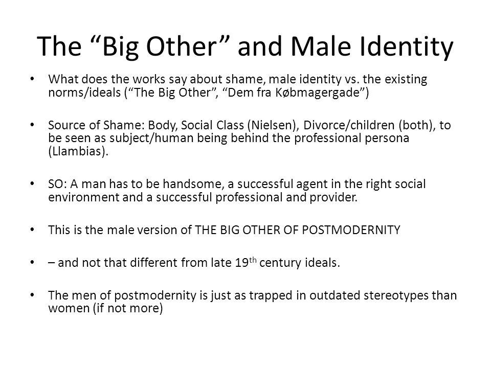 "The ""Big Other"" and Male Identity What does the works say about shame, male identity vs. the existing norms/ideals (""The Big Other"", ""Dem fra Købmager"