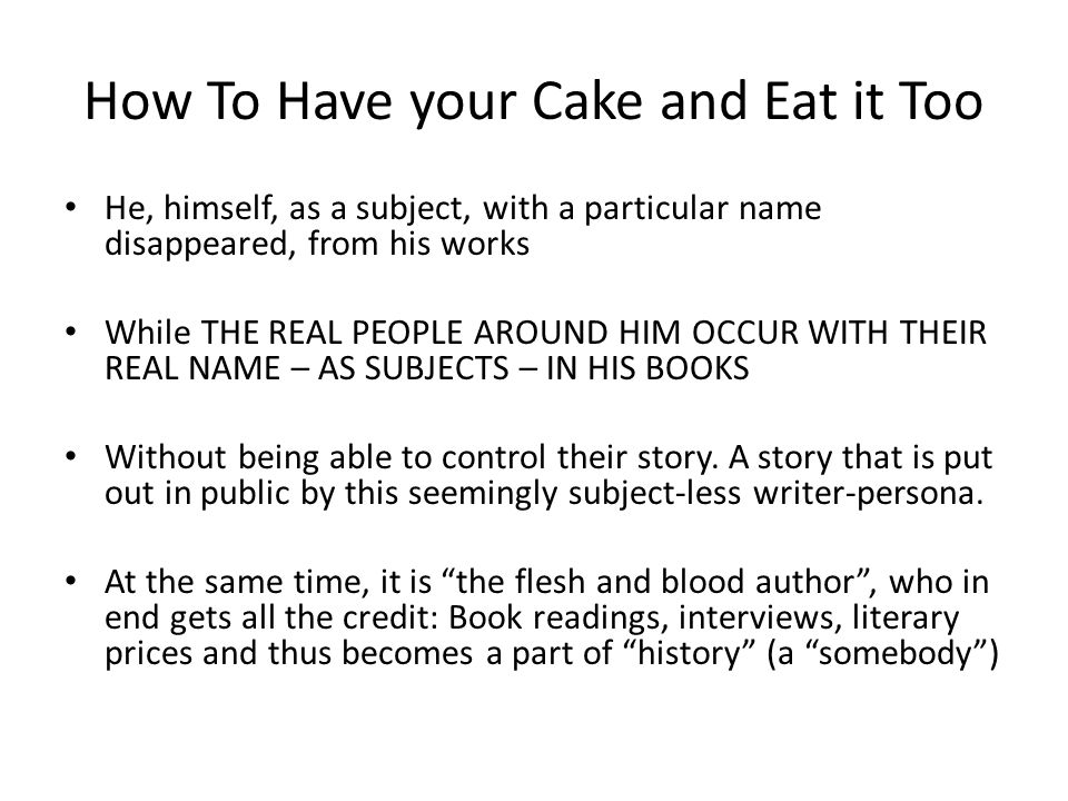 How To Have your Cake and Eat it Too He, himself, as a subject, with a particular name disappeared, from his works While THE REAL PEOPLE AROUND HIM OCCUR WITH THEIR REAL NAME – AS SUBJECTS – IN HIS BOOKS Without being able to control their story.