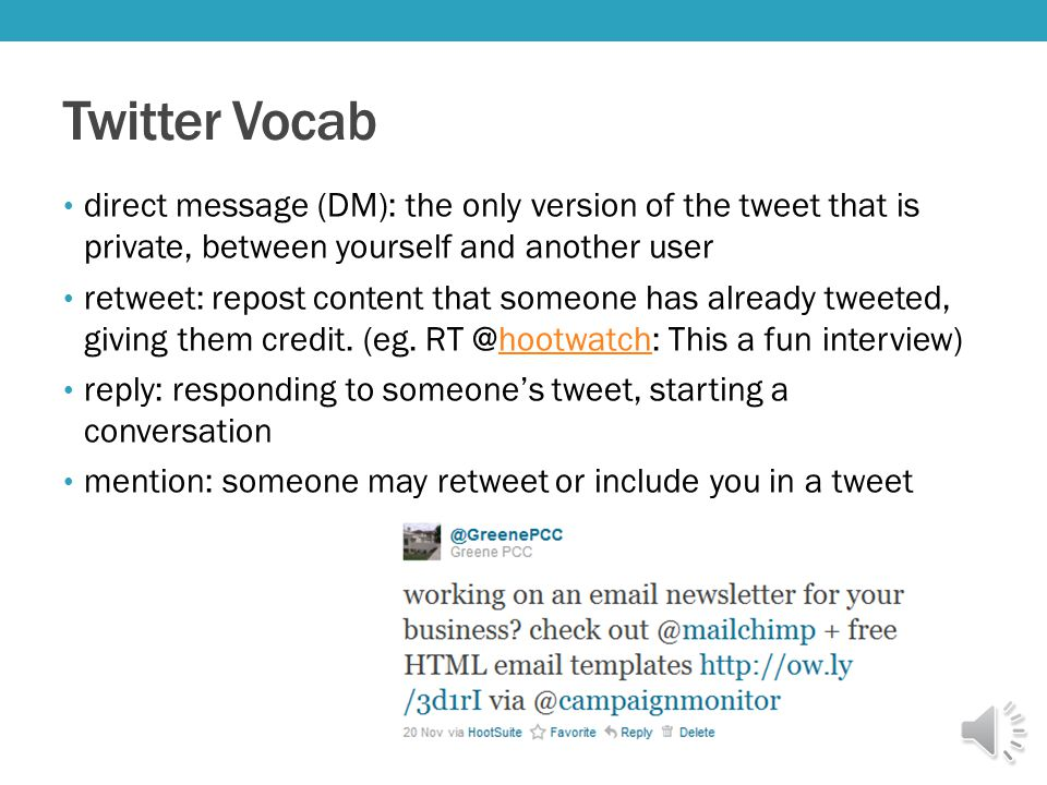 Twitter Vocab direct message (DM): the only version of the tweet that is private, between yourself and another user retweet: repost content that someone has already tweeted, giving them credit.