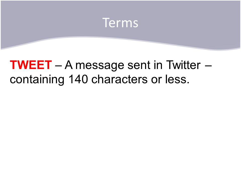 Terms TWEET – A message sent in Twitter – containing 140 characters or less.