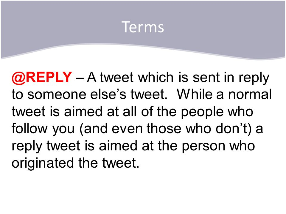 Terms @REPLY – A tweet which is sent in reply to someone else's tweet.