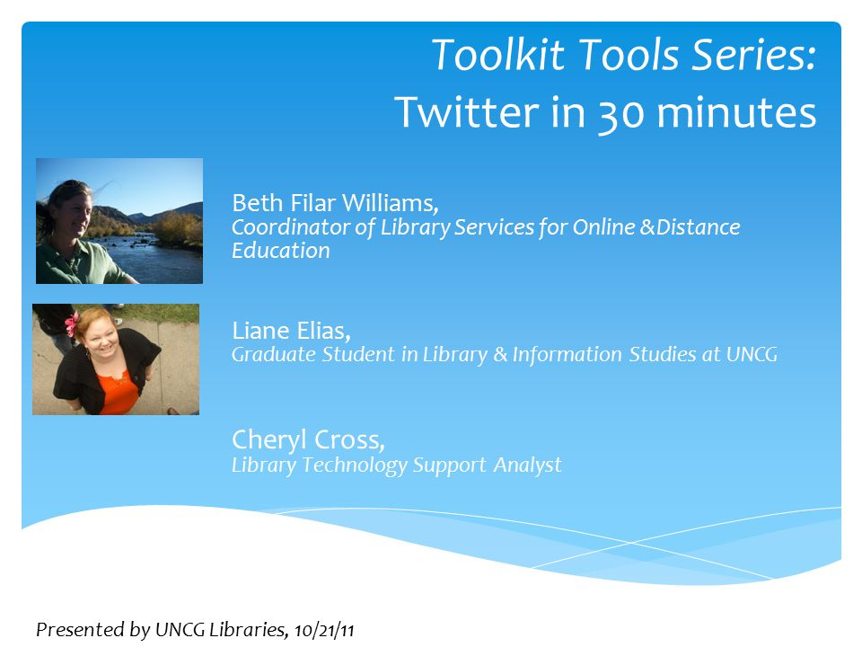 Toolkit Tools Series: Twitter in 30 minutes Beth Filar Williams, Coordinator of Library Services for Online &Distance Education Liane Elias, Graduate Student in Library & Information Studies at UNCG Cheryl Cross, Library Technology Support Analyst Presented by UNCG Libraries, 10/21/11