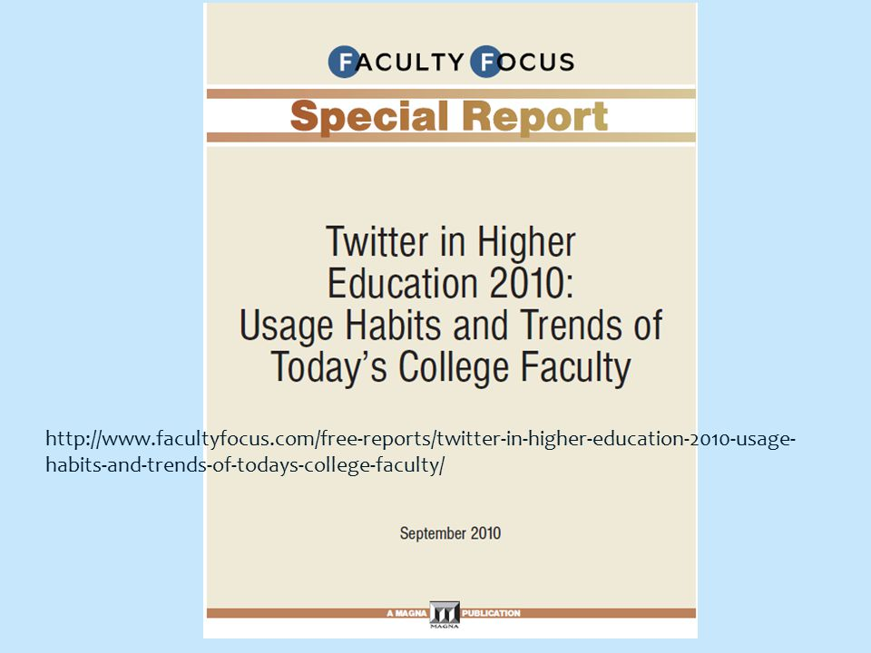 http://www.facultyfocus.com/free-reports/twitter-in-higher-education-2010-usage- habits-and-trends-of-todays-college-faculty/
