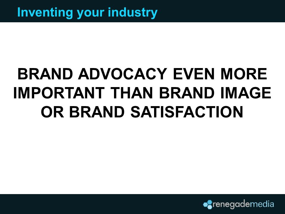 Inventing your industry BRAND ADVOCACY EVEN MORE IMPORTANT THAN BRAND IMAGE OR BRAND SATISFACTION
