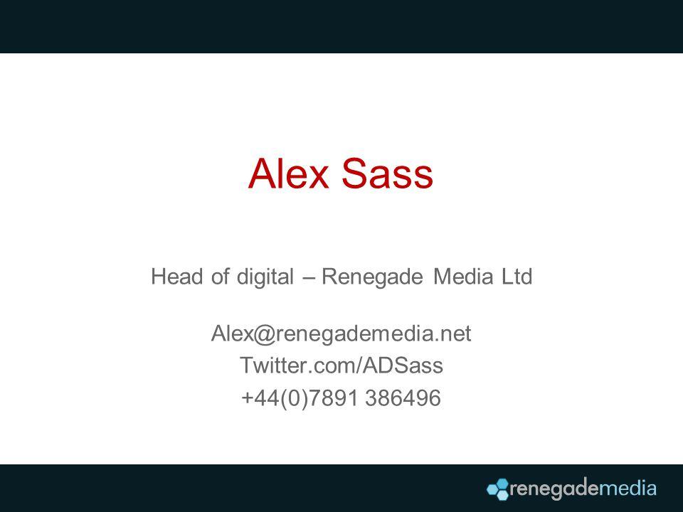 Alex Sass Head of digital – Renegade Media Ltd Alex@renegademedia.net Twitter.com/ADSass +44(0)7891 386496