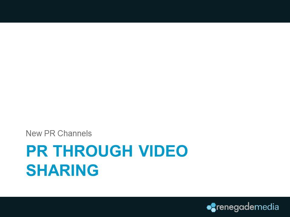 PR THROUGH VIDEO SHARING New PR Channels