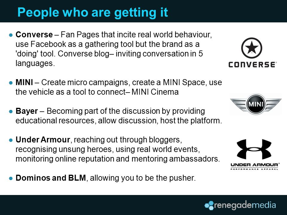 People who are getting it ●Converse – Fan Pages that incite real world behaviour, use Facebook as a gathering tool but the brand as a 'doing' tool. Co