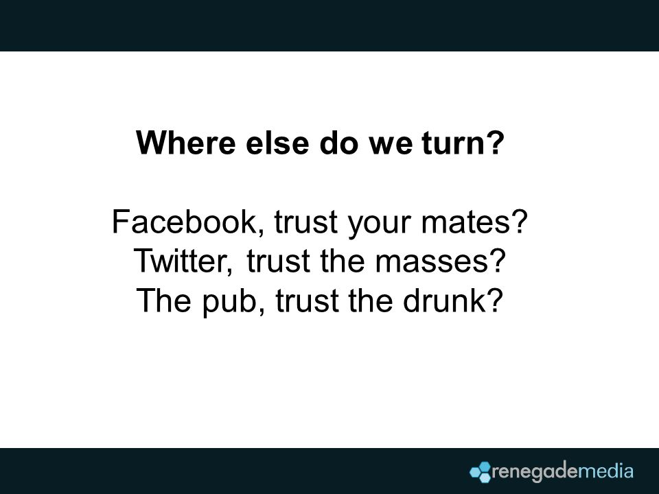 Where else do we turn? Facebook, trust your mates? Twitter, trust the masses? The pub, trust the drunk?