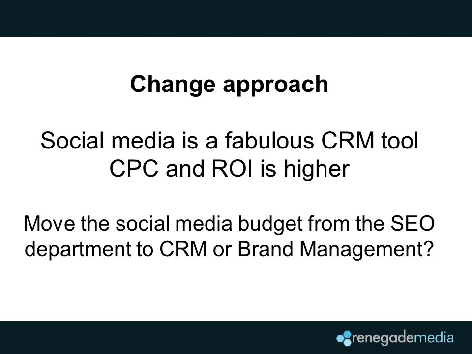 Change approach Social media is a fabulous CRM tool CPC and ROI is higher Move the social media budget from the SEO department to CRM or Brand Management