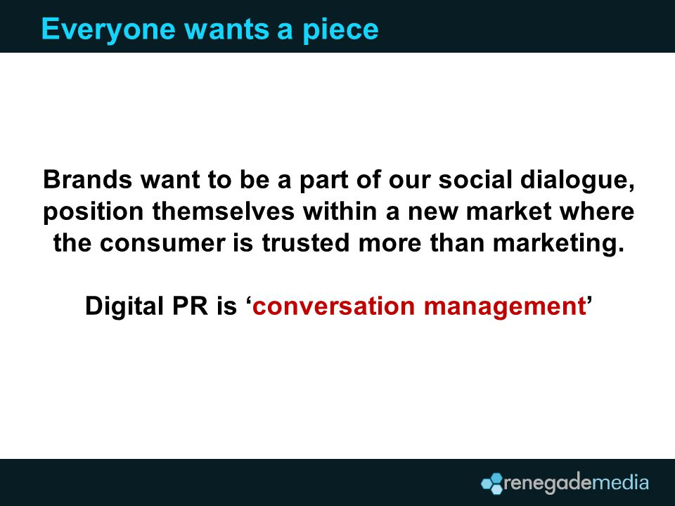 Everyone wants a piece Brands want to be a part of our social dialogue, position themselves within a new market where the consumer is trusted more tha