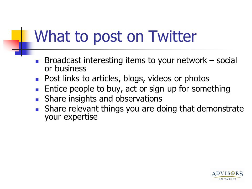 What to post on Twitter Broadcast interesting items to your network – social or business Post links to articles, blogs, videos or photos Entice people to buy, act or sign up for something Share insights and observations Share relevant things you are doing that demonstrate your expertise