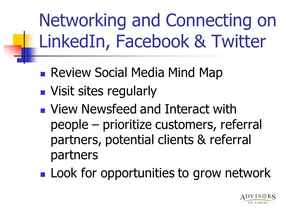 Networking and Connecting on LinkedIn, Facebook & Twitter Review Social Media Mind Map Visit sites regularly View Newsfeed and Interact with people – prioritize customers, referral partners, potential clients & referral partners Look for opportunities to grow network