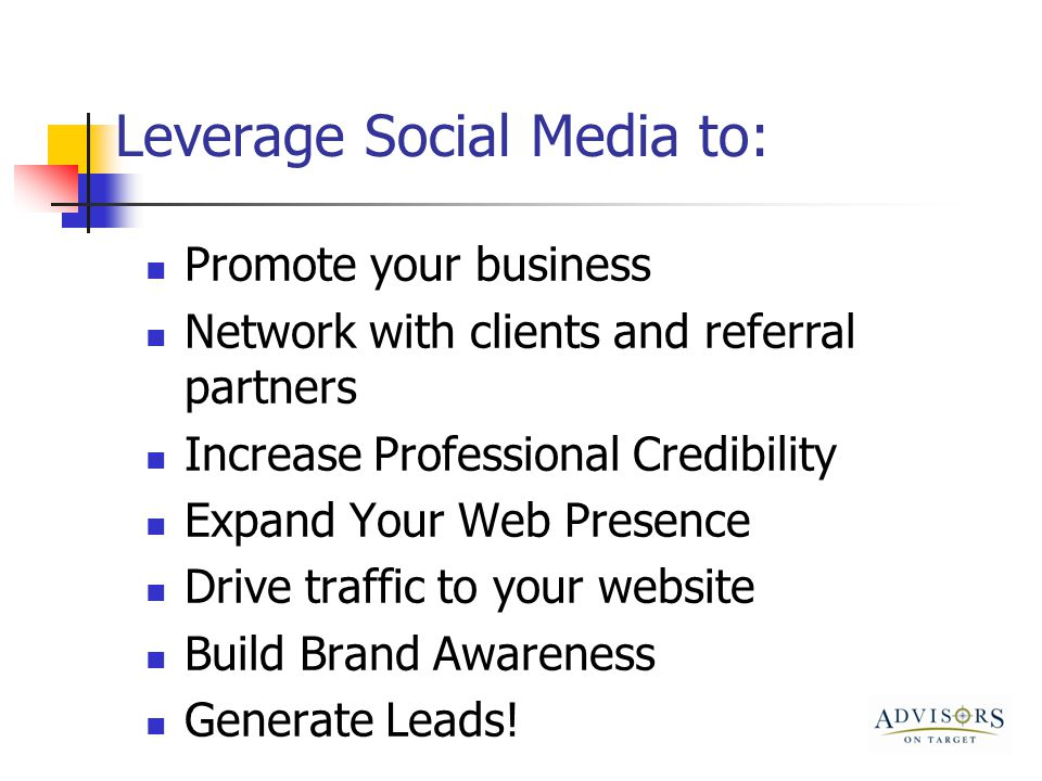 Leverage Social Media to: Promote your business Network with clients and referral partners Increase Professional Credibility Expand Your Web Presence Drive traffic to your website Build Brand Awareness Generate Leads!