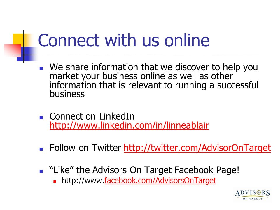 Connect with us online We share information that we discover to help you market your business online as well as other information that is relevant to running a successful business Connect on LinkedIn http://www.linkedin.com/in/linneablair http://www.linkedin.com/in/linneablair Follow on Twitter http://twitter.com/AdvisorOnTargethttp://twitter.com/AdvisorOnTarget Like the Advisors On Target Facebook Page.