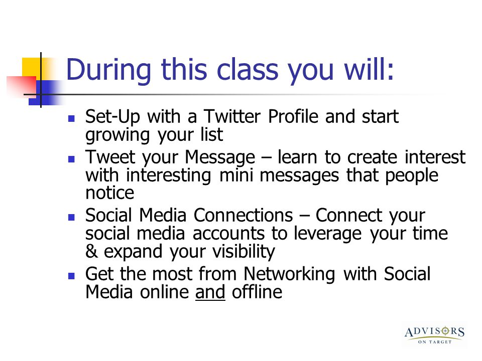 During this class you will: Set-Up with a Twitter Profile and start growing your list Tweet your Message – learn to create interest with interesting mini messages that people notice Social Media Connections – Connect your social media accounts to leverage your time & expand your visibility Get the most from Networking with Social Media online and offline
