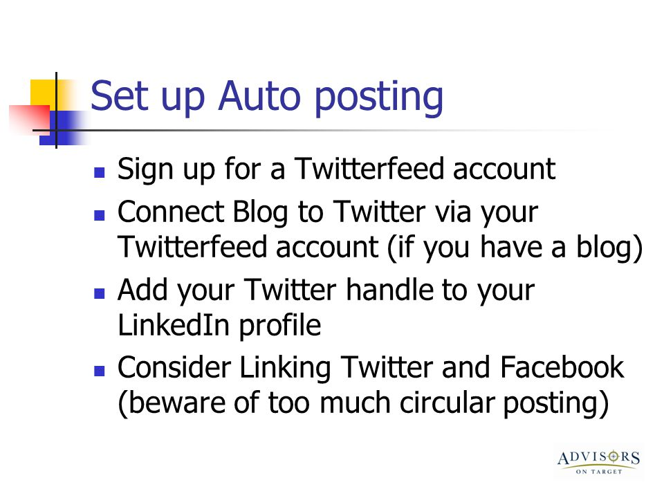 Set up Auto posting Sign up for a Twitterfeed account Connect Blog to Twitter via your Twitterfeed account (if you have a blog) Add your Twitter handle to your LinkedIn profile Consider Linking Twitter and Facebook (beware of too much circular posting)