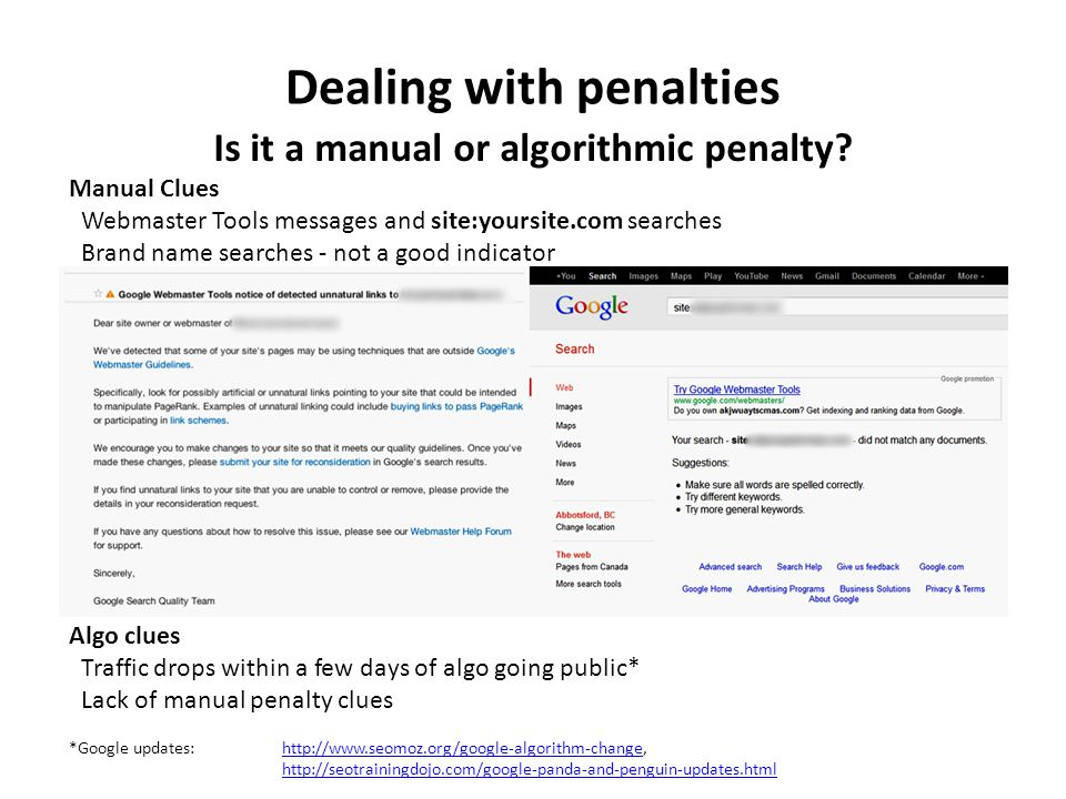 Dealing with penalties Is it a manual or algorithmic penalty? Manual Clues Webmaster Tools messages and site:yoursite.com searches Brand name searches