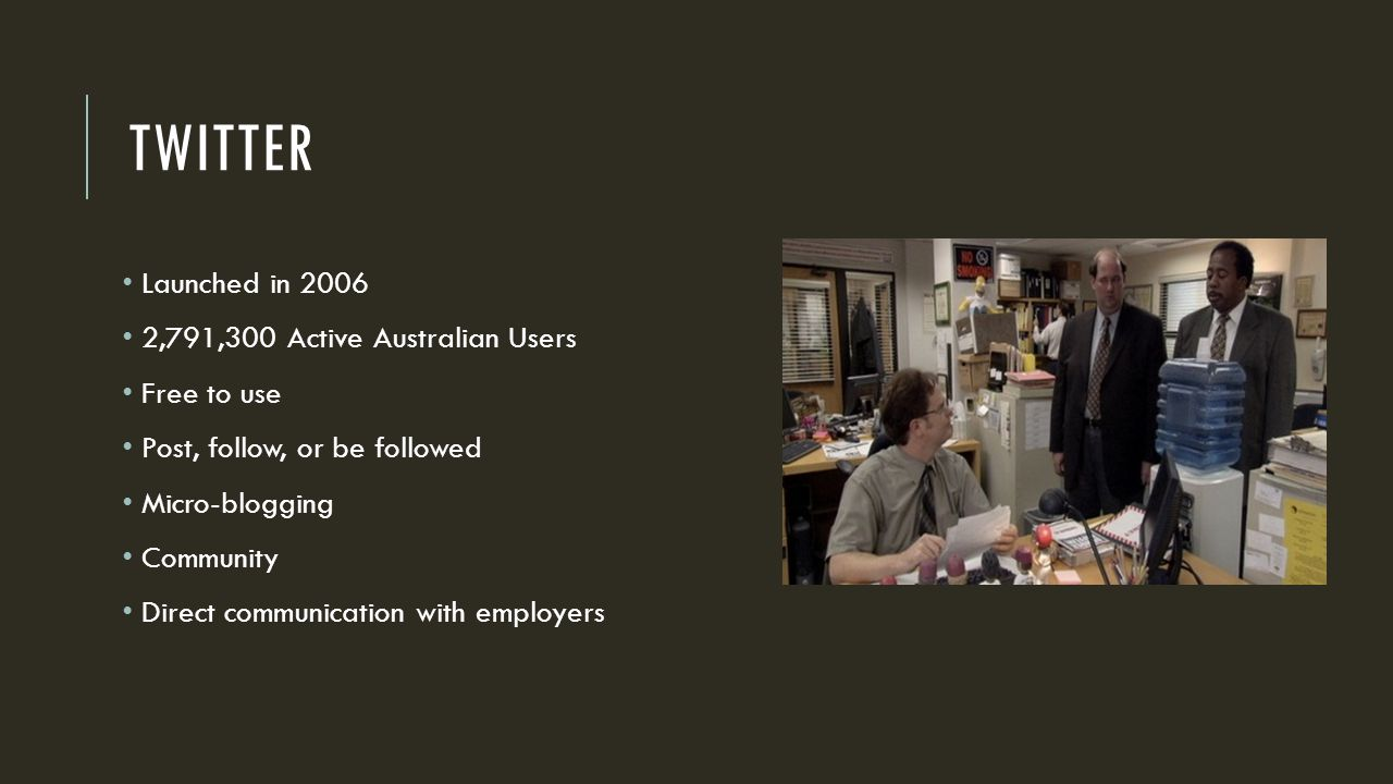 TWITTER Launched in 2006 2,791,300 Active Australian Users Free to use Post, follow, or be followed Micro-blogging Community Direct communication with employers
