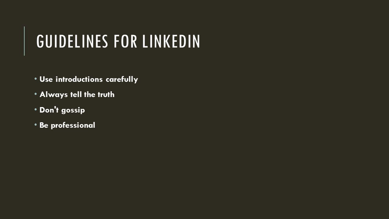 GUIDELINES FOR LINKEDIN Use introductions carefully Always tell the truth Don t gossip Be professional