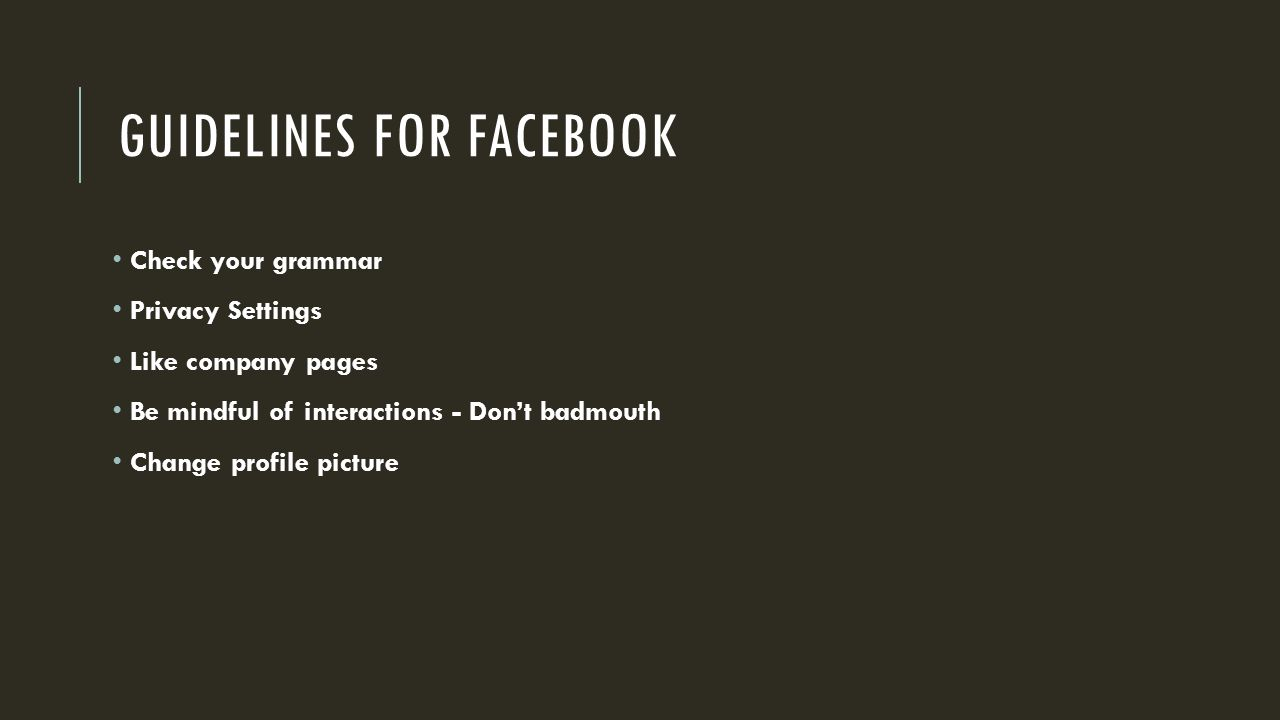 GUIDELINES FOR FACEBOOK Check your grammar Privacy Settings Like company pages Be mindful of interactions - Don't badmouth Change profile picture