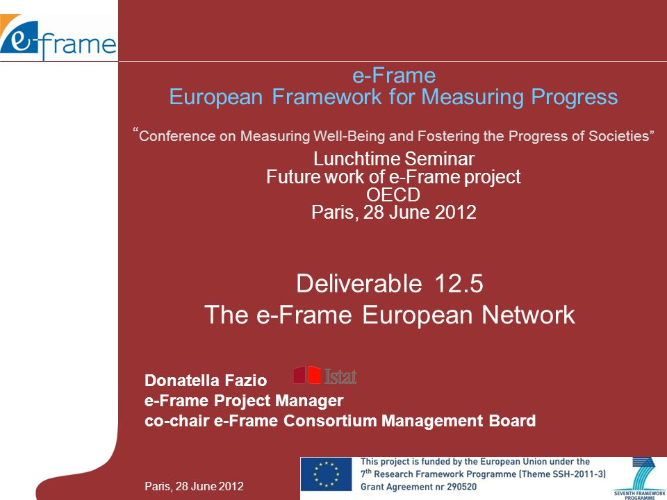 Donatella Fazio e-Frame Project Manager co-chair e-Frame Consortium Management Board Deliverable 12.5 The e-Frame European Network e-Frame European Framework for Measuring Progress Conference on Measuring Well-Being and Fostering the Progress of Societies Lunchtime Seminar Future work of e-Frame project OECD Paris, 28 June 2012 Paris, 28 June 2012