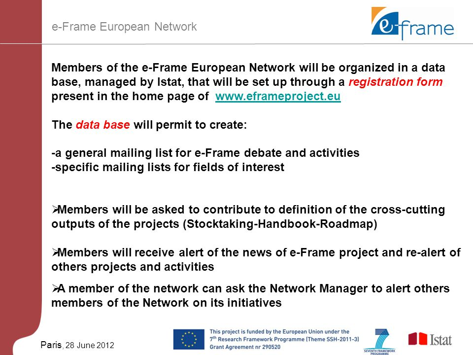 Paris, 28 June 2012 Members of the e-Frame European Network will be organized in a data base, managed by Istat, that will be set up through a registration form present in the home page of www.eframeproject.euwww.eframeproject.eu The data base will permit to create: -a general mailing list for e-Frame debate and activities -specific mailing lists for fields of interest  Members will be asked to contribute to definition of the cross-cutting outputs of the projects (Stocktaking-Handbook-Roadmap)  Members will receive alert of the news of e-Frame project and re-alert of others projects and activities  A member of the network can ask the Network Manager to alert others members of the Network on its initiatives e-Frame European Network