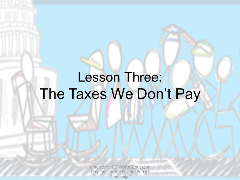 Lesson Three: The Taxes We Don't Pay a project of NETWORK Education Program and the Faithful Budget Campaign