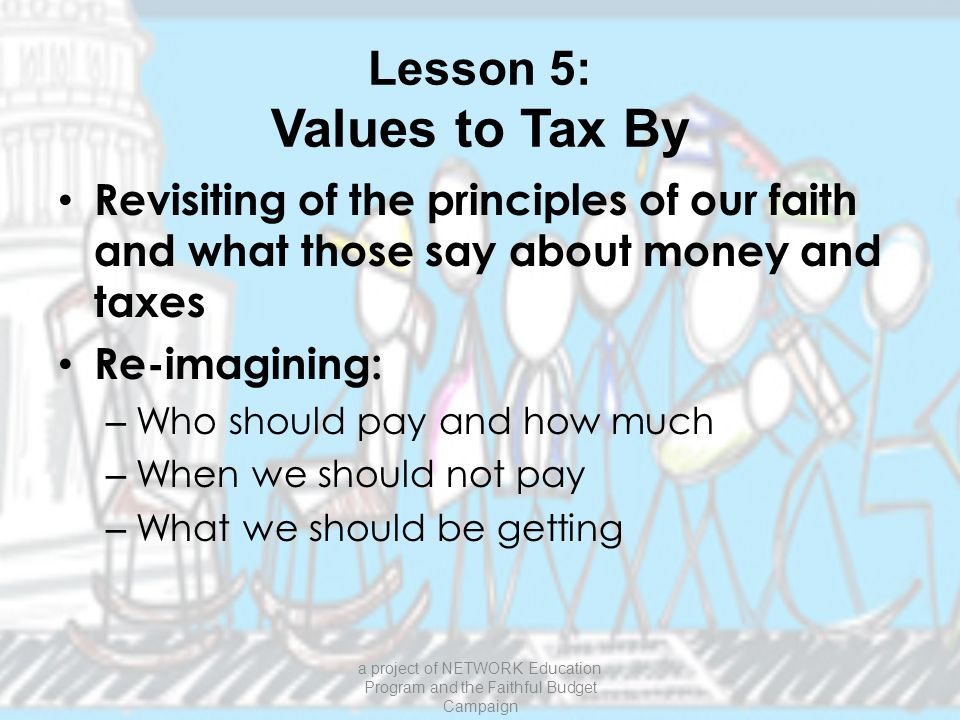 Lesson 5: Values to Tax By Revisiting of the principles of our faith and what those say about money and taxes Re-imagining: – Who should pay and how much – When we should not pay – What we should be getting a project of NETWORK Education Program and the Faithful Budget Campaign