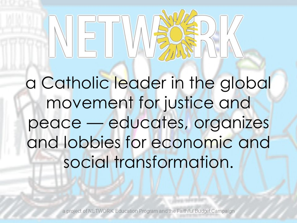a Catholic leader in the global movement for justice and peace — educates, organizes and lobbies for economic and social transformation.