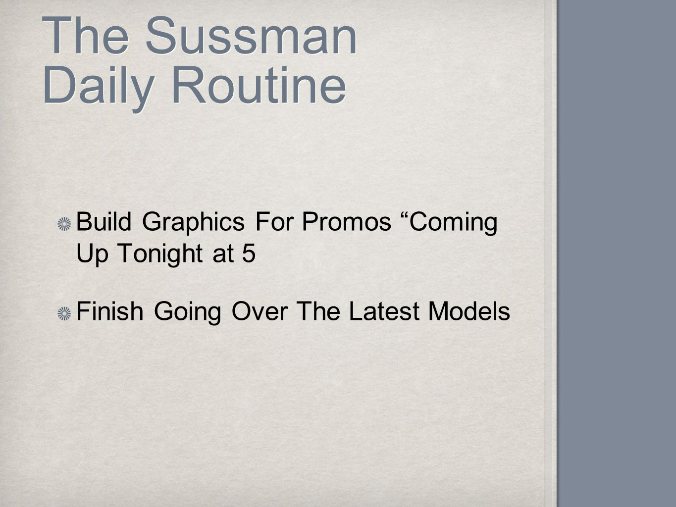 "The Sussman Daily Routine Build Graphics For Promos ""Coming Up Tonight at 5 Finish Going Over The Latest Models"