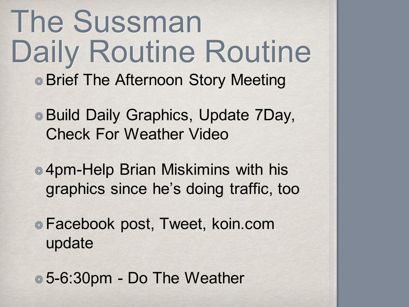 The Sussman Daily Routine Routine Brief The Afternoon Story Meeting Build Daily Graphics, Update 7Day, Check For Weather Video 4pm-Help Brian Miskimins with his graphics since he's doing traffic, too Facebook post, Tweet, koin.com update 5-6:30pm - Do The Weather