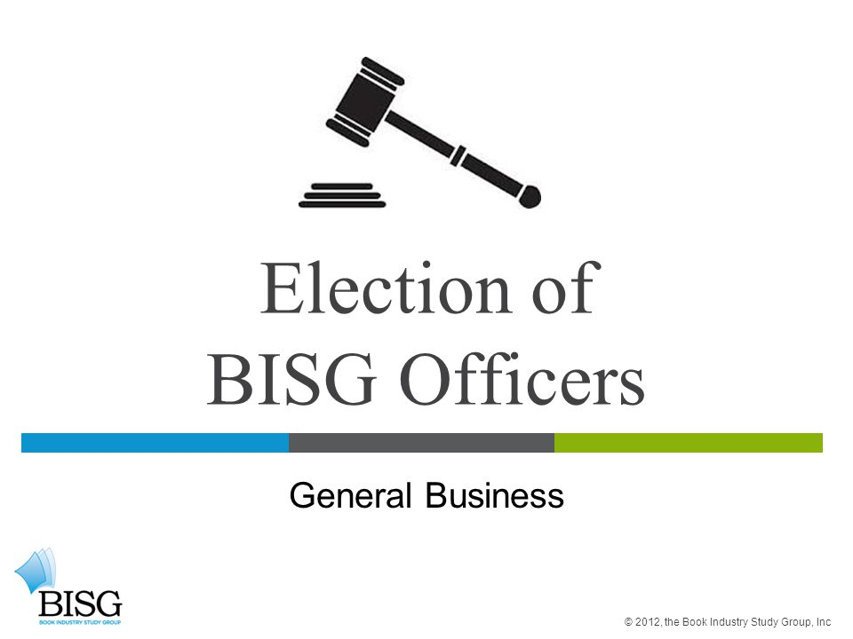Election of BISG Officers General Business © 2012, the Book Industry Study Group, Inc