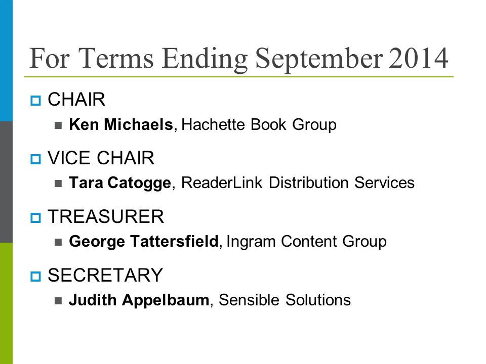 For Terms Ending September 2014  CHAIR Ken Michaels, Hachette Book Group  VICE CHAIR Tara Catogge, ReaderLink Distribution Services  TREASURER George Tattersfield, Ingram Content Group  SECRETARY Judith Appelbaum, Sensible Solutions