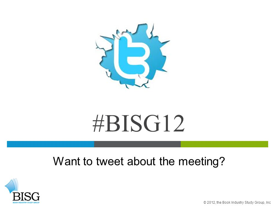 #BISG12 Want to tweet about the meeting © 2012, the Book Industry Study Group, Inc
