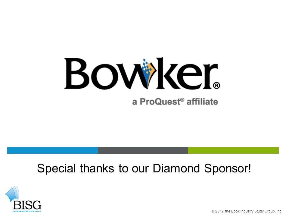 Special thanks to our Diamond Sponsor! © 2012, the Book Industry Study Group, Inc