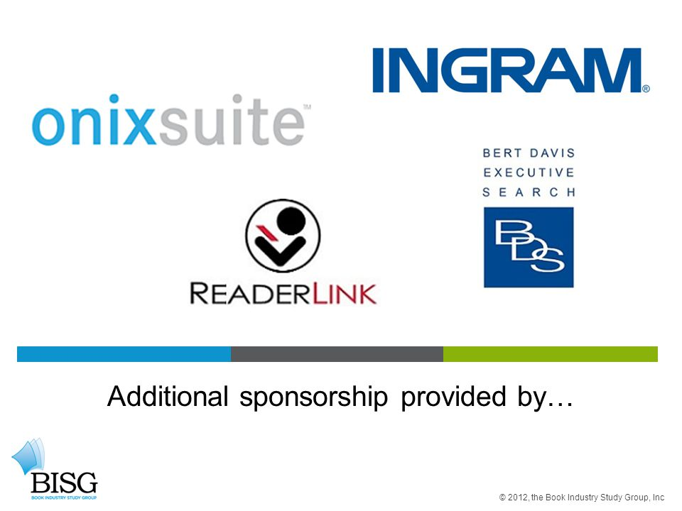 Additional sponsorship provided by… © 2012, the Book Industry Study Group, Inc
