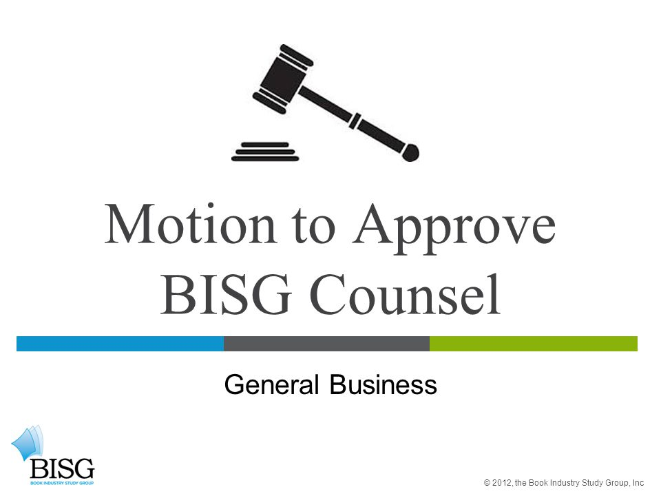 Motion to Approve BISG Counsel General Business © 2012, the Book Industry Study Group, Inc