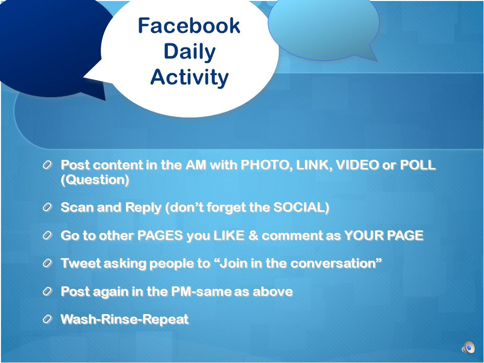 Facebook Daily Activity Post content in the AM with PHOTO, LINK, VIDEO or POLL (Question) Scan and Reply (don't forget the SOCIAL) Go to other PAGES you LIKE & comment as YOUR PAGE Tweet asking people to Join in the conversation Post again in the PM-same as above Wash-Rinse-Repeat