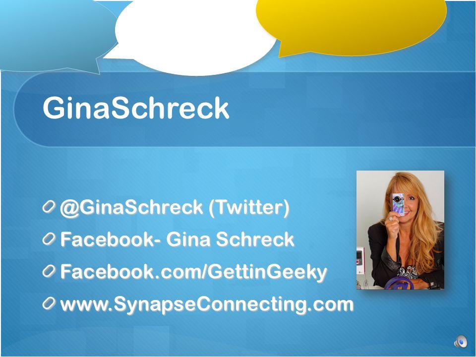 GinaSchreck @GinaSchreck (Twitter) Facebook- Gina Schreck Facebook.com/GettinGeekywww.SynapseConnecting.com