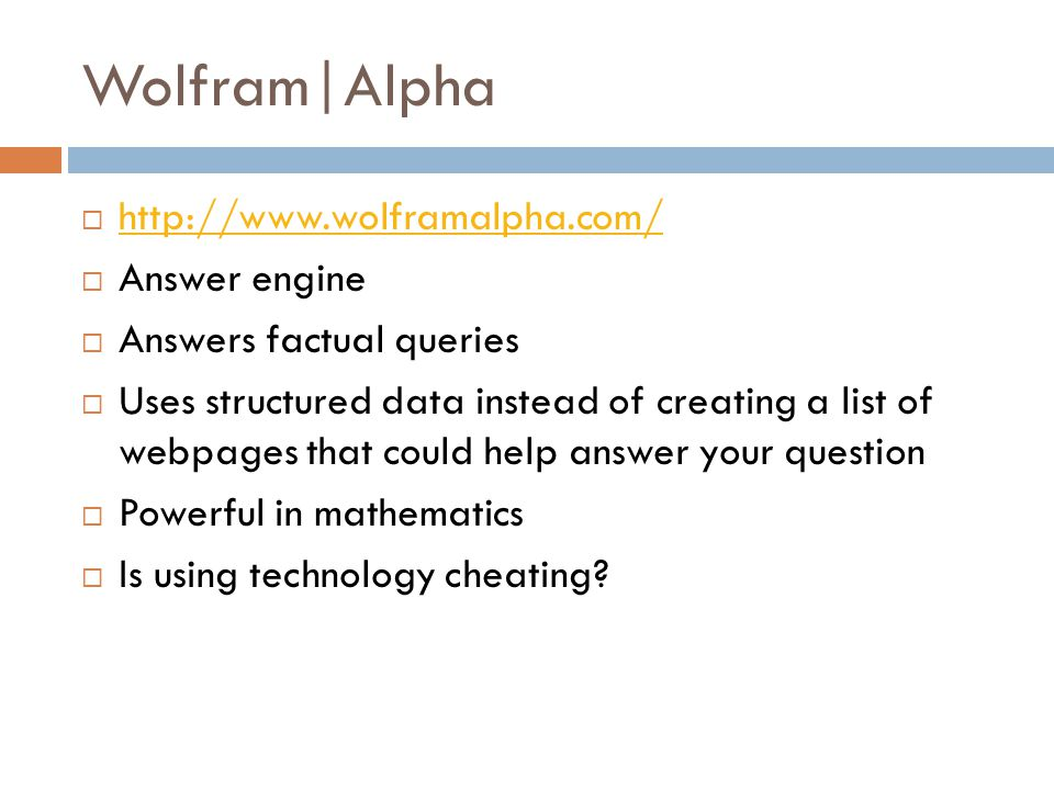 Wolfram|Alpha  http://www.wolframalpha.com/ http://www.wolframalpha.com/  Answer engine  Answers factual queries  Uses structured data instead of creating a list of webpages that could help answer your question  Powerful in mathematics  Is using technology cheating