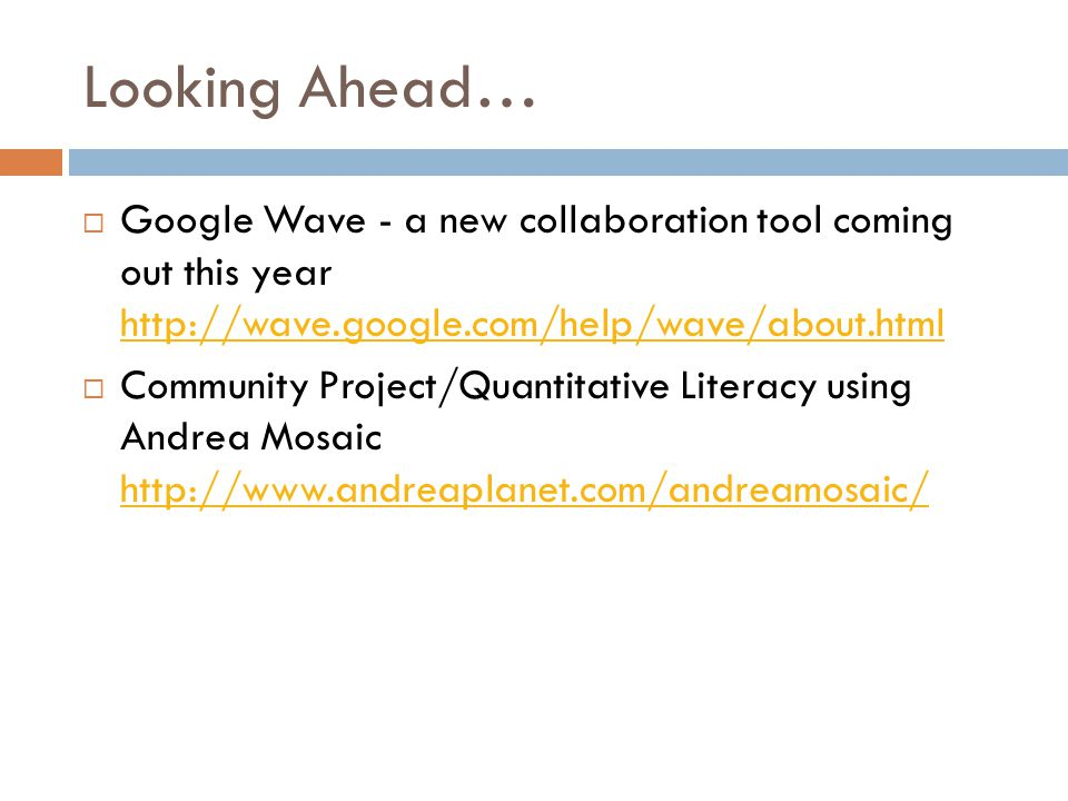 Looking Ahead…  Google Wave - a new collaboration tool coming out this year http://wave.google.com/help/wave/about.html http://wave.google.com/help/wave/about.html  Community Project/Quantitative Literacy using Andrea Mosaic http://www.andreaplanet.com/andreamosaic/ http://www.andreaplanet.com/andreamosaic/