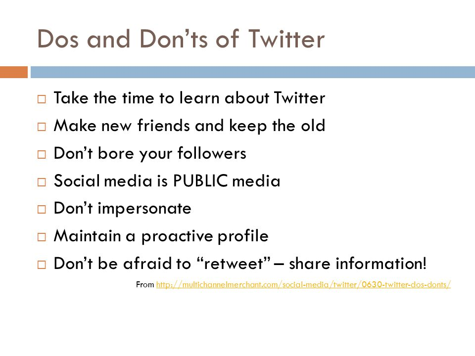 Dos and Don'ts of Twitter  Take the time to learn about Twitter  Make new friends and keep the old  Don't bore your followers  Social media is PUBLIC media  Don't impersonate  Maintain a proactive profile  Don't be afraid to retweet – share information.