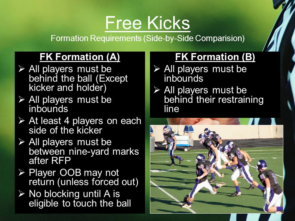 Free Kicks Formation Requirements (Side-by-Side Comparision) FK Formation (A)  All players must be behind the ball (Except kicker and holder)  All players must be inbounds  At least 4 players on each side of the kicker  All players must be between nine-yard marks after RFP  Player OOB may not return (unless forced out)  No blocking until A is eligible to touch the ball FK Formation (B)  All players must be inbounds  All players must be behind their restraining line