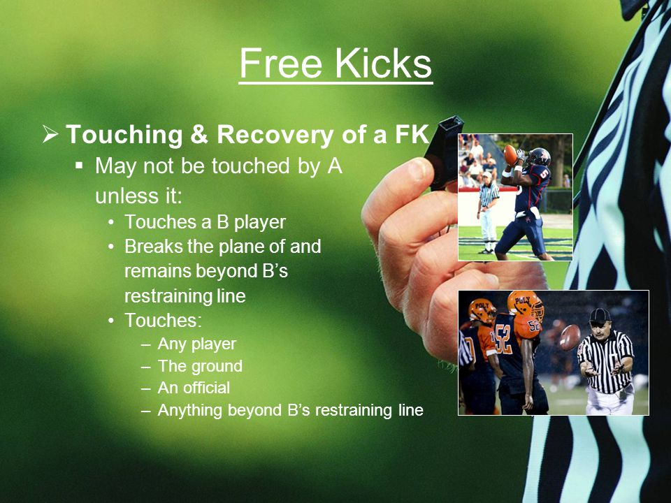 Free Kicks  Touching & Recovery of a FK  May not be touched by A unless it: Touches a B player Breaks the plane of and remains beyond B's restraining line Touches: –Any player –The ground –An official –Anything beyond B's restraining line