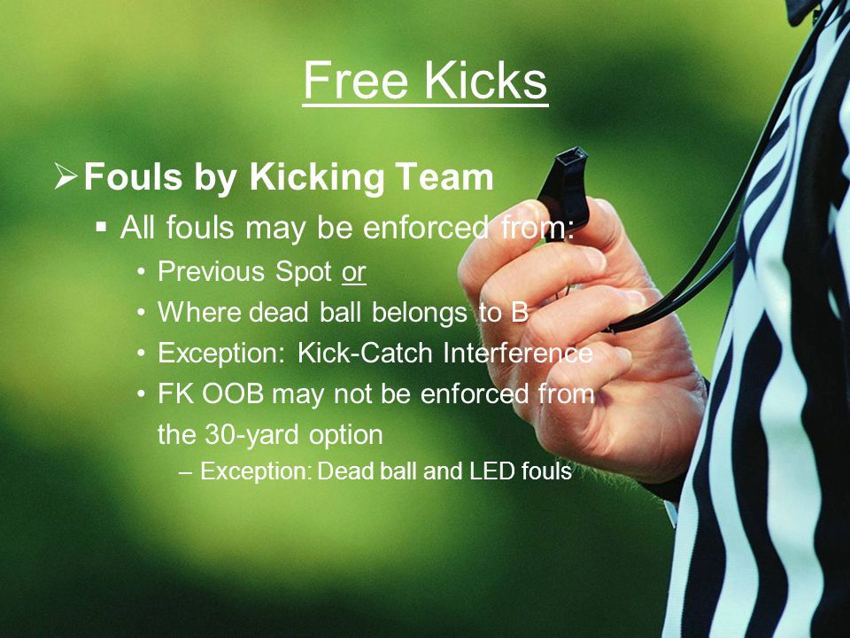 Free Kicks  Fouls by Kicking Team  All fouls may be enforced from: Previous Spot or Where dead ball belongs to B Exception: Kick-Catch Interference FK OOB may not be enforced from the 30-yard option –Exception: Dead ball and LED fouls