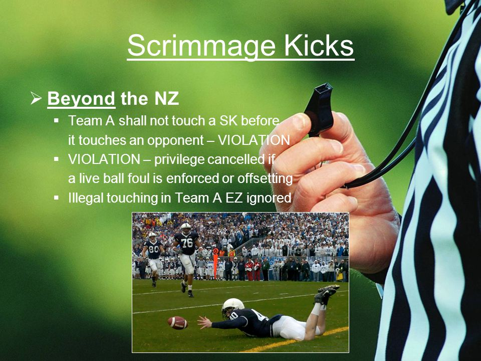 Scrimmage Kicks  Beyond the NZ  Team A shall not touch a SK before it touches an opponent – VIOLATION  VIOLATION – privilege cancelled if a live ball foul is enforced or offsetting  Illegal touching in Team A EZ ignored