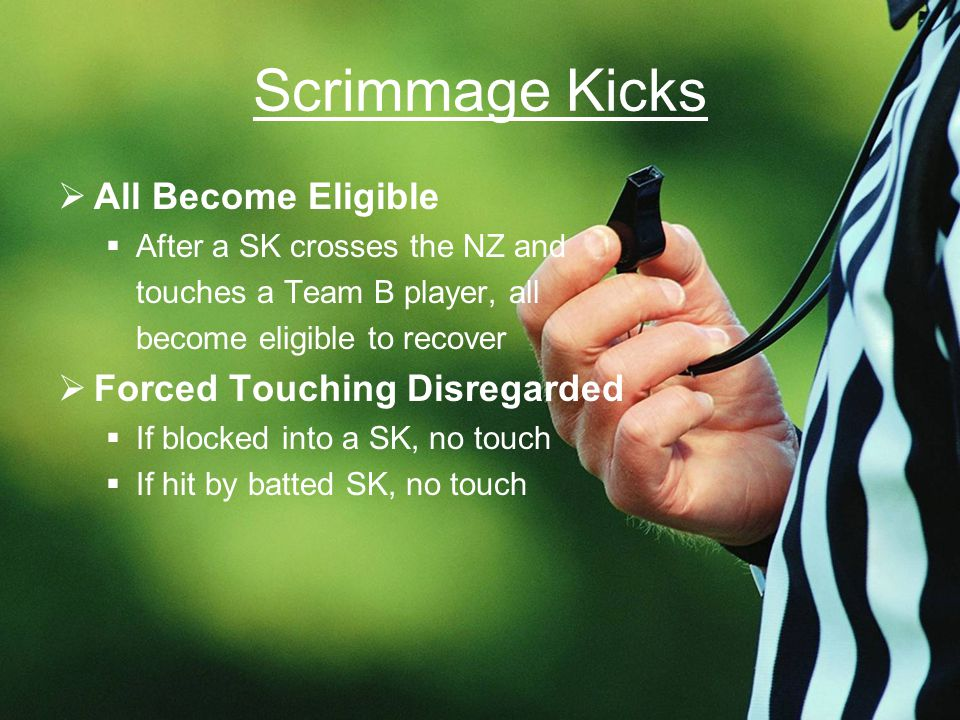 Scrimmage Kicks  All Become Eligible  After a SK crosses the NZ and touches a Team B player, all become eligible to recover  Forced Touching Disregarded  If blocked into a SK, no touch  If hit by batted SK, no touch